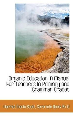 Organic Education; A Manual for Teachers in Primary and Grammar Grades af Harriet Maria Scott, Gertrude Buck