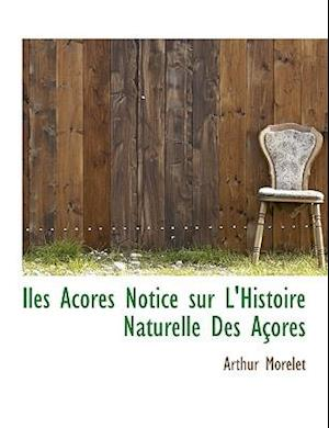 Iles Acores Notice Sur L'Histoire Naturelle Des a Ores af Arthur Morelet