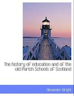 The History of Education and of the Old Parish Schools of Scotland af Alexander Wright
