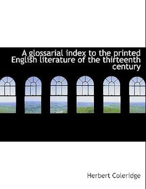 A Glossarial Index to the Printed English Literature of the Thirteenth Century af Herbert Coleridge