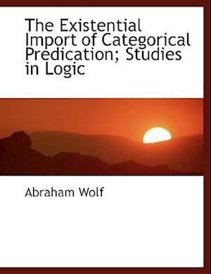 The Existential Import of Categorical Predication; Studies in Logic af Abraham Wolf