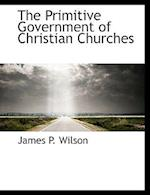 The Primitive Government of Christian Churches af James P. Wilson