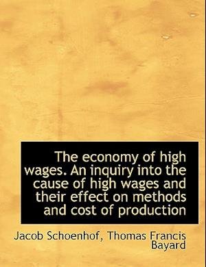 The Economy of High Wages. an Inquiry Into the Cause of High Wages and Their Effect on Methods and C af Jacob Schoenhof, Thomas F. Bayard