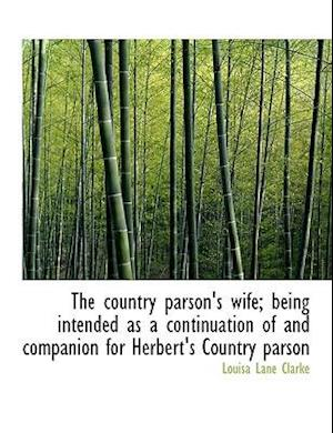 The Country Parson's Wife; Being Intended as a Continuation of and Companion for Herbert's Country P af Louisa Lane Clarke