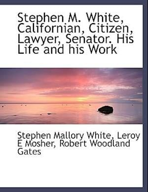 Stephen M. White, Californian, Citizen, Lawyer, Senator. His Life and His Work af Leroy E. Mosher, Robert Woodland Gates, Stephen Mallory White