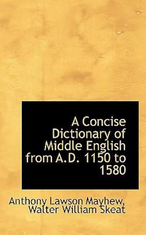 A Concise Dictionary of Middle English from A.D. 1150 to 1580 af Anthony Lawson Mayhew, Walter William Skeat
