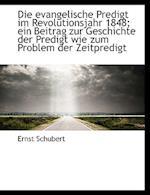 Die Evangelische Predigt Im Revolutionsjahr 1848; Ein Beitrag Zur Geschichte Der Predigt Wie Zum Pro af Ernst Schubert