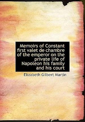 Memoirs of Constant First Valet de Chambre of the Emperor on the Private Life of Napoleon His Family af Elizabeth Gilbert Martin