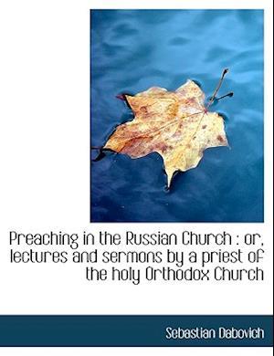 Preaching in the Russian Church af Sebastian Dabovich
