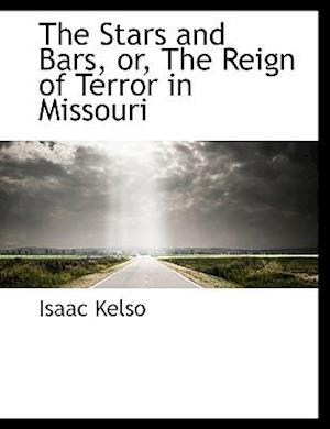 The Stars and Bars, Or, the Reign of Terror in Missouri af Isaac Kelso