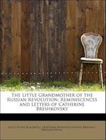 The Little Grandmother of the Russian Revolution; Reminiscences and Letters of Catherine Breshkovsky af Ekaterina Konstan Breshko Breshkovskaia, Alice Stone Blackwell