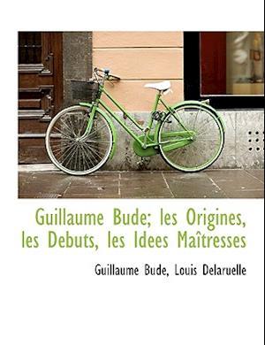 Guillaume Bud; Les Origines, Les D Buts, Les Id Es Ma Tresses af Louis Delaruelle, Guillaume Bud