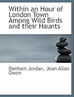 Within an Hour of London Town Among Wild Birds and Their Haunts af Denham Jordan, Jean Allan Owen