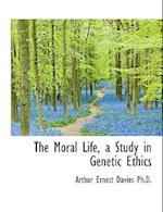 The Moral Life, a Study in Genetic Ethics af Arthur Ernest Davies