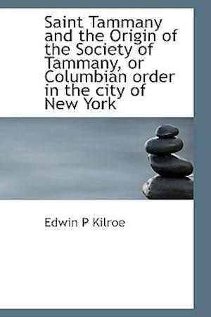 Saint Tammany and the Origin of the Society of Tammany, or Columbian Order in the City of New York af Edwin P. Kilroe