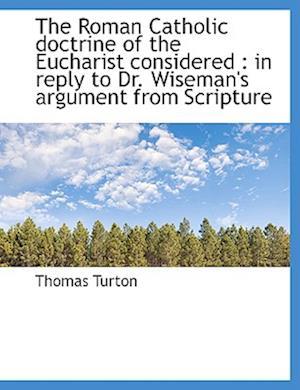 The Roman Catholic Doctrine of the Eucharist Considered af Thomas Turton