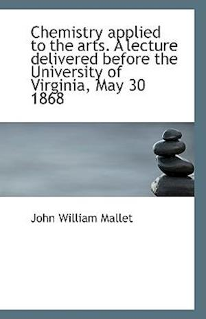 Chemistry Applied to the Arts. a Lecture Delivered Before the University of Virginia, May 30 1868 af John William Mallet