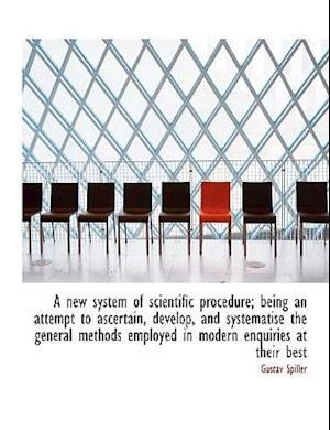A New System of Scientific Procedure; Being an Attempt to Ascertain, Develop, and Systematise the GE af Gustav Spiller