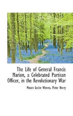 The Life of General Francis Marion, a Celebrated Partisan Officer, in the Revolutionary War af Peter Horry, Mason Locke Weems