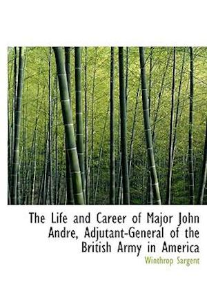 The Life and Career of Major John Andr, Adjutant-General of the British Army in America af Winthrop Sargent