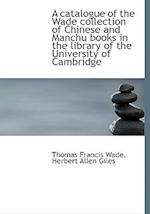 A Catalogue of the Wade Collection of Chinese and Manchu Books in the Library of the University of C af Thomas Francis Wade, Herbert Allen Giles