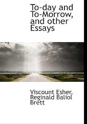 To-Day and To-Morrow, and Other Essays af Reginald Baliol Brett, Viscount Esher