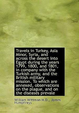 Travels in Turkey, Asia Minor, Syria, and Across the Desert Into Egypt During the Years 1799, 1800, af William Wittman, James Humphreys