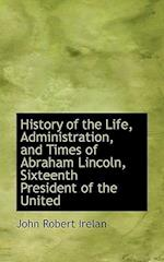History of the Life, Administration, and Times of Abraham Lincoln, Sixteenth President of the United af John Robert Irelan