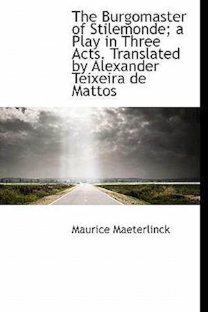 The Burgomaster of Stilemonde; A Play in Three Acts. Translated by Alexander Teixeira de Mattos af Maurice Maeterlinck