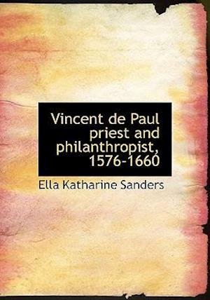 Vincent de Paul Priest and Philanthropist, 1576-1660 af Ella Katharine Sanders