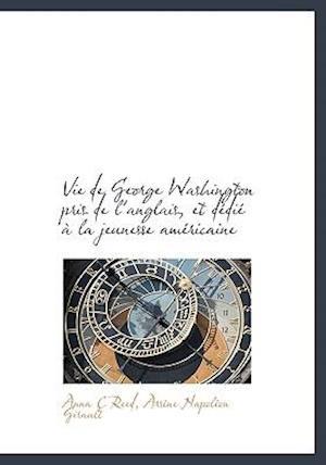 Vie de George Washington Pris de L'Anglais, Et D Di La Jeunesse Am Ricaine af Anna C. Reed, Ars Ne Napol on Girault, Arsne Napolon Girault