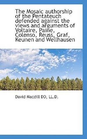The Mosaic Authorship of the Pentateuch Defended Against the Views and Arguments of Voltaire, Paine, af David Macdill
