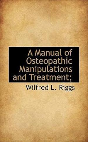 A Manual of Osteopathic Manipulations and Treatment; af Wilfred L. Riggs