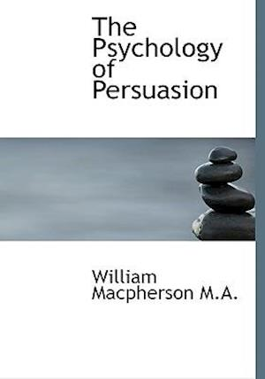 The Psychology of Persuasion af William Macpherson