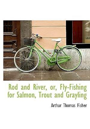 Rod and River, Or, Fly-Fishing for Salmon, Trout and Grayling af Arthur Thomas Fisher