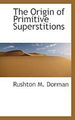 The Origin of Primitive Superstitions af Rushton M. Dorman