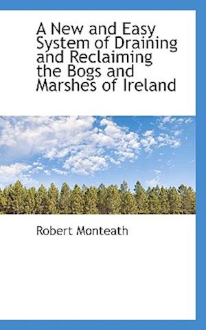 A New and Easy System of Draining and Reclaiming the Bogs and Marshes of Ireland af Robert Monteath