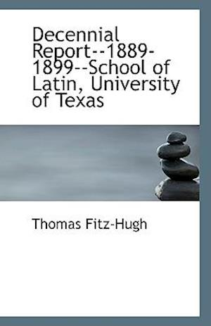Decennial Report--1889-1899--School of Latin, University of Texas af Thomas Fitz-Hugh