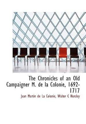 The Chronicles of an Old Campaigner M. de La Colonie, 1692-1717 af Walter C. Horsley, Jean Martin De La Colonie