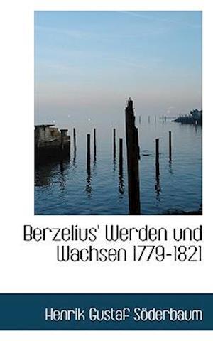 Berzelius' Werden Und Wachsen 1779-1821 af Henrik Gustaf Sderbaum, Henrik Gustaf Soderbaum