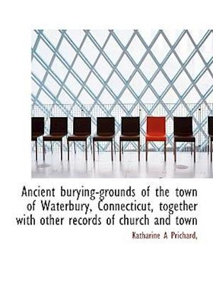 Ancient Burying-Grounds of the Town of Waterbury, Connecticut, Together with Other Records of Church af Katharine A. Prichard