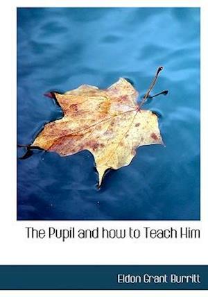 The Pupil and How to Teach Him af Eldon Grant Burritt