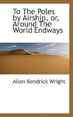 To the Poles by Airship, Or, Around the World Endways af Allen Kendrick Wright