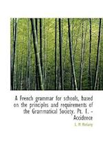 A French Grammar for Schools, Based on the Principles and Requirements of the Grammatical Society. P af L. M. Moriarty