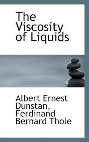 The Viscosity of Liquids af Ferdinand Bernard Thole, Albert Ernest Dunstan