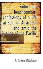 Sailor and Beachcomber, Confessions of a Life at Sea, in Australia, and Amid the Islands of the Paci af A. Safroni-Middleton