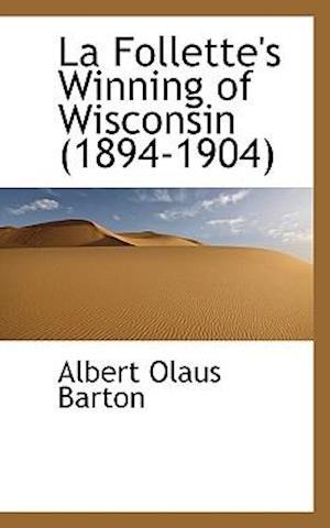 La Follette's Winning of Wisconsin (1894-1904) af Albert Olaus Barton