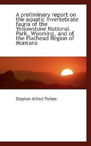 A Preliminary Report on the Aquatic Invertebrate Fauna of the Yellowstone National Park, Wyoming, an af Stephen Alfred Forbes