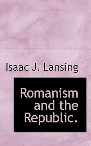 Romanism and the Republic. af Isaac J. Lansing