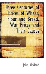 Three Centuries of Prices of Wheat, Flour and Bread. War Prices and Their Causes af John Kirkland